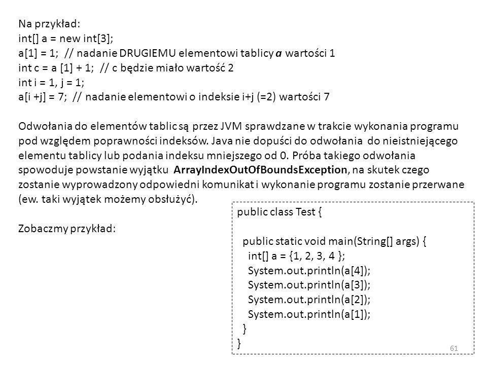 Na przykład: int[] a = new int[3]; a[1] = 1; // nadanie DRUGIEMU elementowi tablicy a wartości 1 int c = a [1] + 1; // c będzie miało wartość 2 int i = 1, j = 1; a[i +j] = 7; // nadanie elementowi o indeksie i+j (=2) wartości 7 Odwołania do elementów tablic są przez JVM sprawdzane w trakcie wykonania programu pod względem poprawności indeksów. Java nie dopuści do odwołania do nieistniejącego elementu tablicy lub podania indeksu mniejszego od 0. Próba takiego odwołania spowoduje powstanie wyjątku ArrayIndexOutOfBoundsException, na skutek czego zostanie wyprowadzony odpowiedni komunikat i wykonanie programu zostanie przerwane (ew. taki wyjątek możemy obsłużyć).